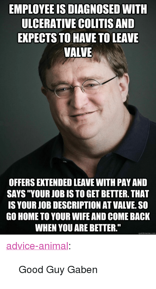 "Advice, Tumblr, and Animal: EMPLOYEE IS DIAGNOSED WITH  ULCERATIVE COLITISAND  EXPECTS TO HAVE TO LEAVE  VALVE  OFFERS EXTENDED LEAVE WITH PAY AND  SAYS ""YOUR JOB IS TO GET BETTER. THAT  IS YOUR JOB DESCRIPTION AT VALVE. SO  GO HOME TO YOUR WIFE AND COME BACK  WHEN YOU ARE BETTER.""  quickmeme.com <p><a href=""http://advice-animal.tumblr.com/post/169385750674/good-guy-gaben"" class=""tumblr_blog"">advice-animal</a>:</p>  <blockquote><p>Good Guy Gaben</p></blockquote>"