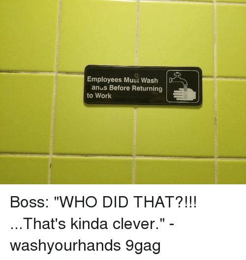 "9gag, Memes, and Work: Employees Must Wash D  anus Before Returning  to Work Boss: ""WHO DID THAT?!!! ...That's kinda clever."" - washyourhands 9gag"