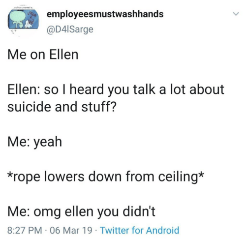Android, Omg, and Twitter: employeesmustwashhands  @D4lSarge  Me on Ellen  Ellen: so I heard you talk a lot about  suicide and stuff?  Me: yeah  *rope lowers down from ceiling*  Me: omg ellen you didn't  8:27 PM 06 Mar 19 Twitter for Android