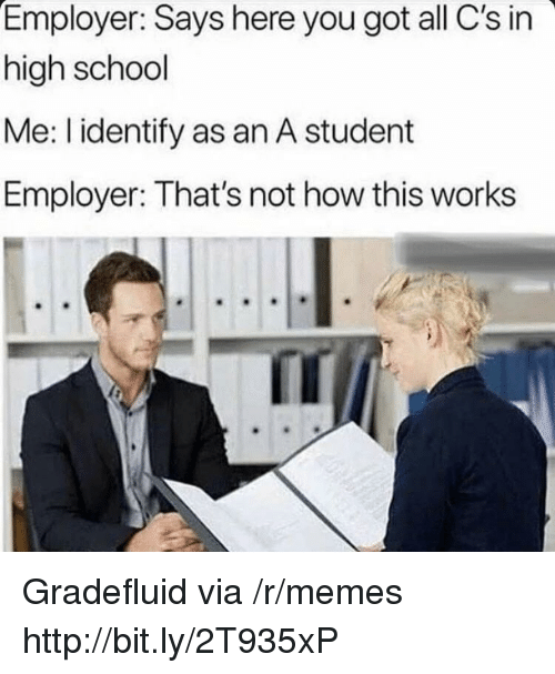 Not How This Works: Employer: Says here you got all C's in  high school  Me: I identify as an A student  Employer: That's not how this works Gradefluid via /r/memes http://bit.ly/2T935xP