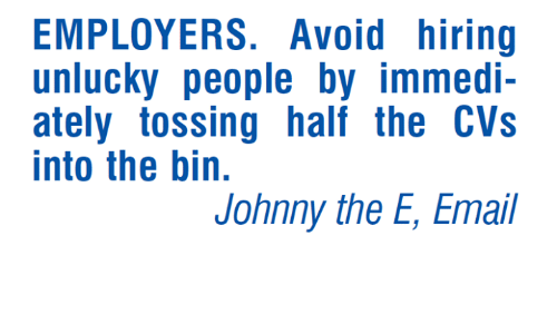 Johnnies: EMPLOYERS. Avoid hiring  unlucky people by immedi-  ately tossing half the CVs  into the bin.  Johnny the E, Email