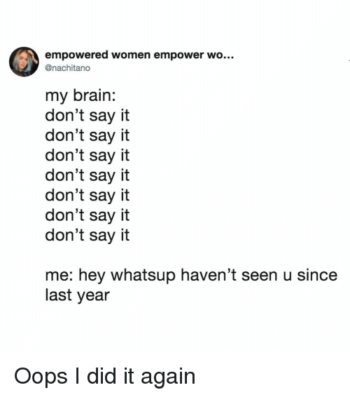 Say It, Brain, and Women: empowered women empower wo...  @nachitano  my brain  don't say it  don't say it  don't say it  don't say it  don't say it  don't say it  don't say it  me: hey whatsup haven't seen u since  last year Oops I did it again