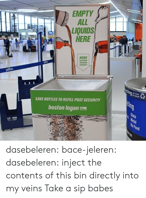 Take A Sip: EMPTY  ALL  LIQUIDS  HERE  NONE  ALLOWEO  NRDUC  SECORIT  SAVE BOTTLES TO REFILL POST SECURITY  boston logan  Food dasebeleren: bace-jeleren:  dasebeleren:  inject the contents of this bin directly into my veins  Take a sip babes