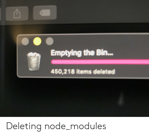 Node, Bin, and The: Emptying the Bin...  450,218 items deleted Deleting node_modules