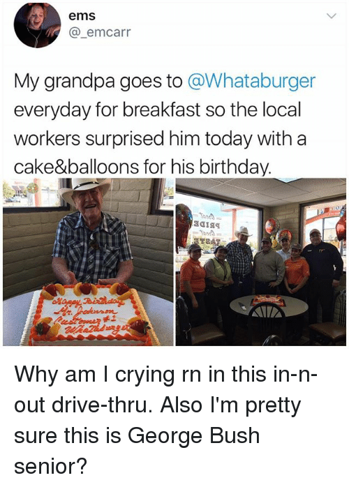 Senioritis: ems  A @-emcarr  My grandpa goes to @Whataburger  everyday for breakfast so the local  workers surprised him today with a  cake&balloons for his birthday.  禾工 Why am I crying rn in this in-n-out drive-thru. Also I'm pretty sure this is George Bush senior?
