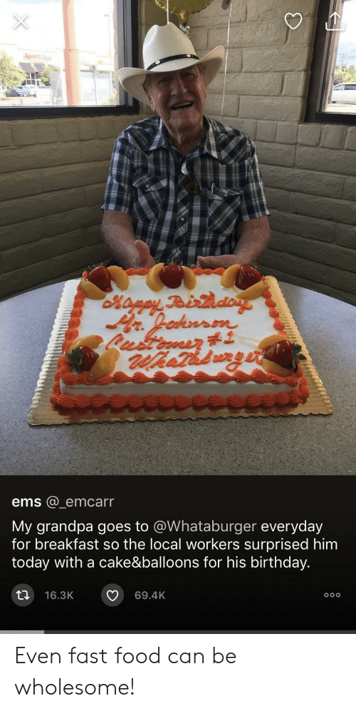 Whataburger: ems @ emcarr  My grandpa goes to @Whataburger everyday  for breakfast so the local workers surprised him  today with a cake&balloons for his birthday.  t 16.3K 69.4K Even fast food can be wholesome!