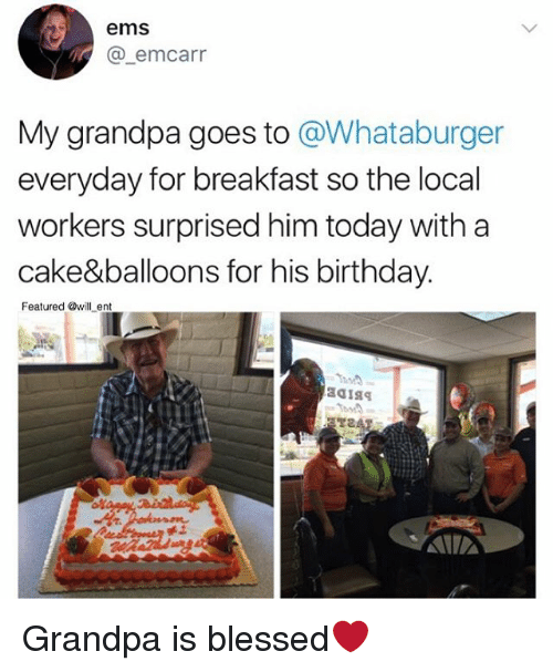 Whataburger: ems  @_emcarr  My grandpa goes to @Whataburger  everyday for breakfast so the local  workers surprised him today with a  cake&balloons for his birthday.  Featured @will ent Grandpa is blessed❤️