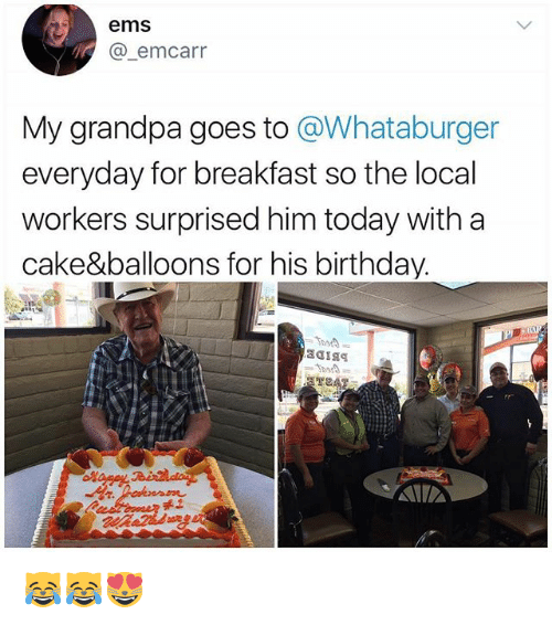 Whataburger: ems  @_emcarr  My grandpa goes to @Whataburger  everyday for breakfast so the local  workers surprised him today with a  cake&balloons for his birthday.  禾工 😹😹😻