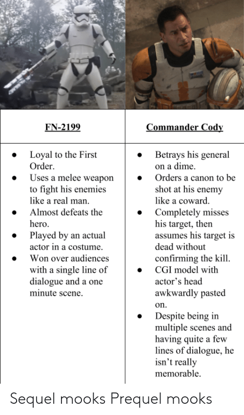 First Order: EN-2199  Loyal to the First  Order  Uses a melee weapon  to fight his enemies  like a real man  Almost defeats the  hero  » Betrays his general  on a dime  » Orders a canon to be  shot at his enemy  like a coward  » Completely misses  his target, then  assumes his target is  dead without  confirming the kill  » Played by an actual  actor in a costume  » Won over audiences  with a single line of  dialogue and a one  minute scene  » CGI model with  actor's head  awkwardly pasted  on  » Despite being iin  multiple scenes and  having quite a few  lines of dialogue, he  isn't really  memorable Sequel mooks  Prequel mooks