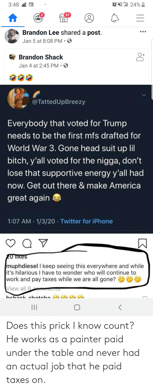 make america great again: EN 24%  3:48  57  Brandon Lee shared a post.  Jan 5 at 8:08 PM • O  Brandon Shack  Jan 4 at 2:45 PM • O  @TattedUpBreezy  Everybody that voted for Trump  needs to be the first mfs drafted for  World War 3. Gone head suit up lil  bitch, y'all voted for the nigga, don't  lose that supportive energy y'all had  now. Get out there & make America  great again  1:07 AM - 1/3/20 · Twitter for iPhone  20 Ikes  muphdiesel I keep seeing this everywhere and while  it's hilarious I have to wonder who will continue to  work and pay taxes while we are all gone?  View all 6e ents  hehack ehotcha  II Does this prick I know count? He works as a painter paid under the table and never had an actual job that he paid taxes on.