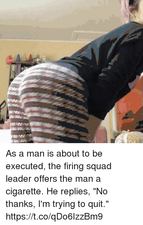 "astrologymemes.com: EN As a man is about to be executed, the firing squad leader offers the man a cigarette. He replies, ""No thanks, I'm trying to quit."" https://t.co/qDo6lzzBm9"