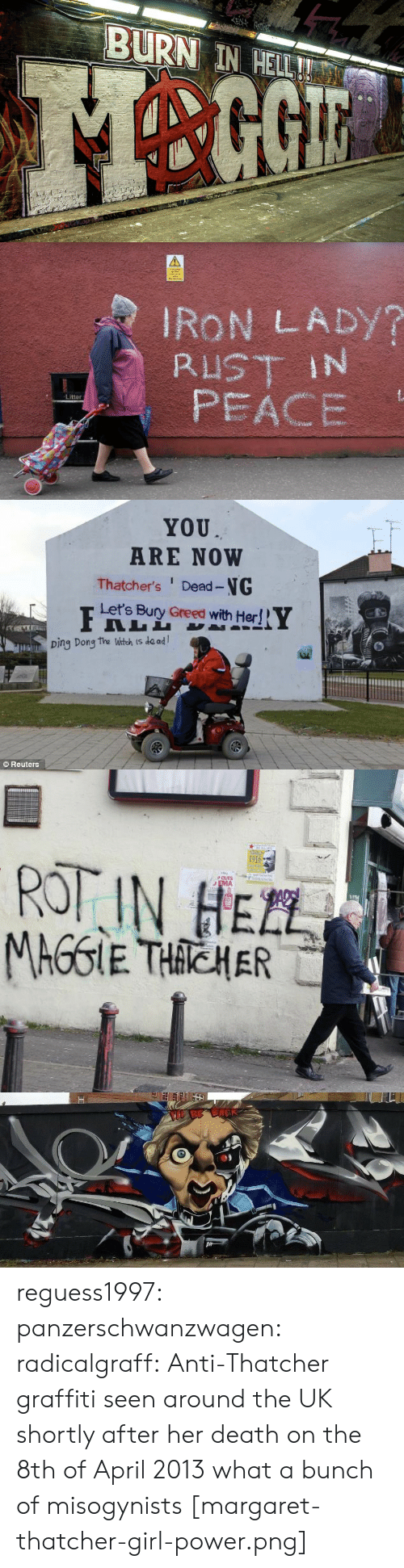 rot: EN  BURN IN HELL!   IRON LADY?  RUST IN  PEACE  Litter   YOU  ARE NOW  Thatcher's Dead-NG  Let's Bury Greed with Her!  Ding Dong the Witch is de ad  Reuters   1916  ROT IN HEZL  PCUTS  EMA  TEL  MAGGIE THACHER   BE BACK reguess1997: panzerschwanzwagen:   radicalgraff: Anti-Thatcher graffiti seen around the UK shortly after her death on the 8th of April 2013 what a bunch of misogynists   [margaret-thatcher-girl-power.png]