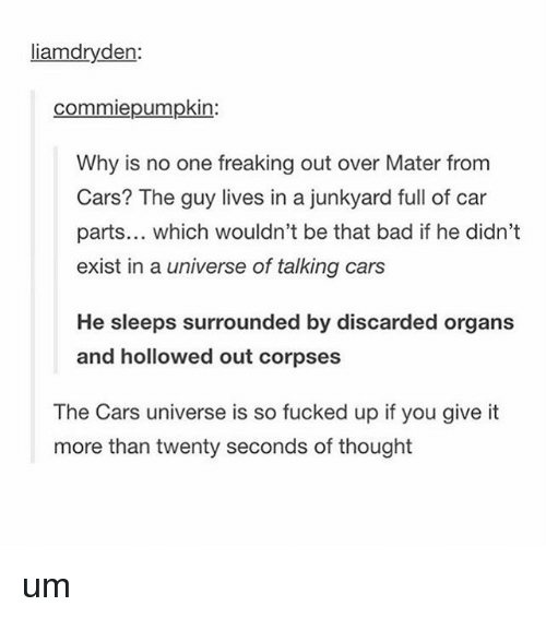 Bad, Cars, and Tumblr: en  commiepumpkin  Why is no one freaking out over Mater from  Cars? The guy lives in a junkyard full of car  parts... which wouldn't be that bad if he didn't  exist in a universe of talking cars  He sleeps surrounded by discarded organs  and hollowed out corpses  The Cars universe is so fucked up if you give it  more than twenty seconds of thought um