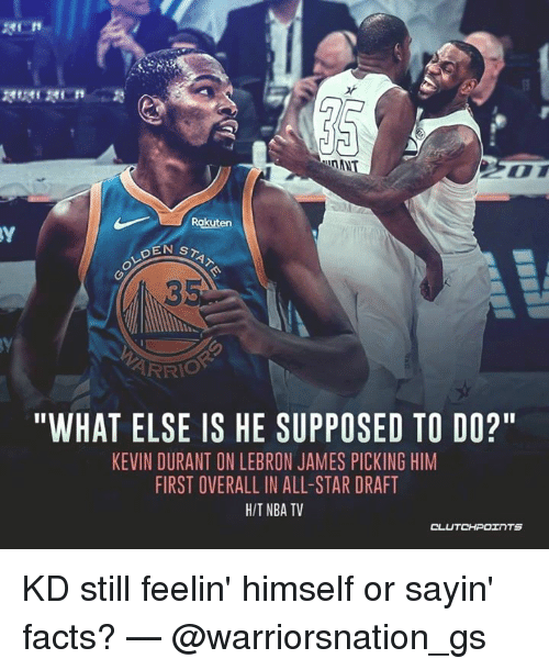 "All Star, Facts, and Kevin Durant: EN ST  3  ARRIO  ""WHAT ELSE IS HE SUPPOSED TO DO?""  KEVIN DURANT ON LEBRON JAMES PICKING HIM  FIRST OVERALL IN ALL-STAR DRAFT  HIT NBA TV  CLU  TCHPOTNTS KD still feelin' himself or sayin' facts? — @warriorsnation_gs"