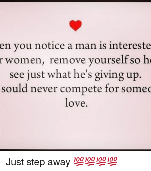 Sould: en you notice a man is intereste  r women, remove yourself so he  see just what he's giving up.  sould never compete for some  love Just step away 💯💯💯💯