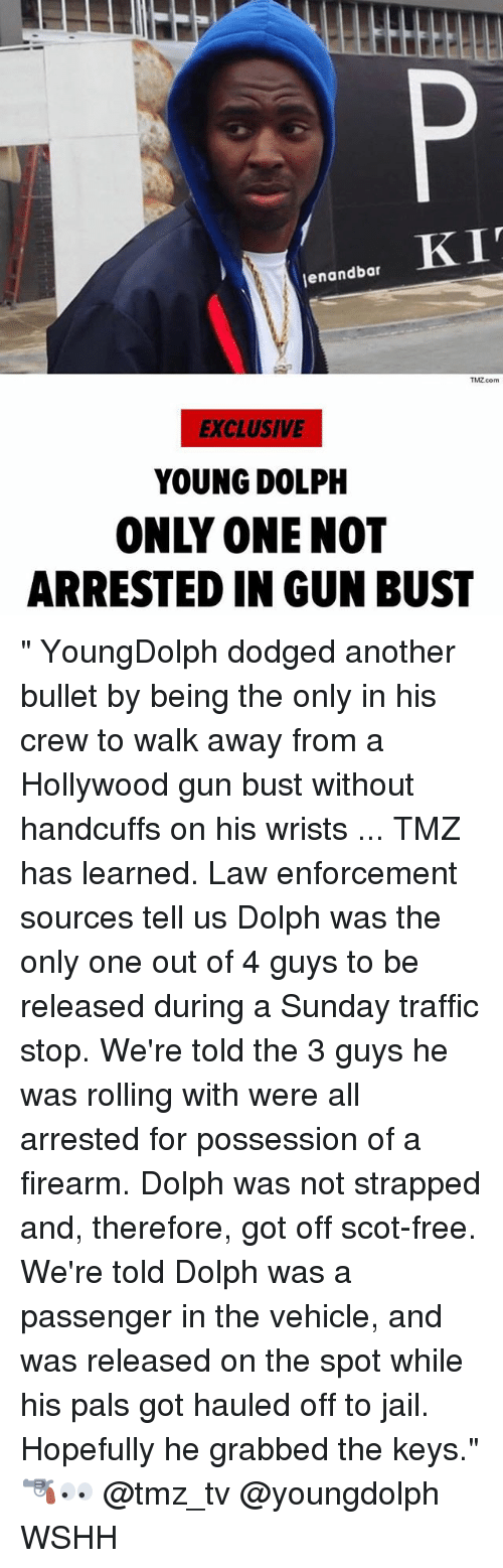 """Dodged: enandbar  TMZ.com  EXCLUSIVE  YOUNG DOLPH  ONLY ONE NOT  ARRESTED IN GUN BUST """" YoungDolph dodged another bullet by being the only in his crew to walk away from a Hollywood gun bust without handcuffs on his wrists ... TMZ has learned. Law enforcement sources tell us Dolph was the only one out of 4 guys to be released during a Sunday traffic stop. We're told the 3 guys he was rolling with were all arrested for possession of a firearm. Dolph was not strapped and, therefore, got off scot-free. We're told Dolph was a passenger in the vehicle, and was released on the spot while his pals got hauled off to jail. Hopefully he grabbed the keys."""" 🔫👀 @tmz_tv @youngdolph WSHH"""