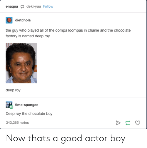 Charlie, Chocolate, and Good: enaqua deki-yuu Follow  dietchola  the guy who played all of the oompa loompas in charlie and the chocolate  factory is named deep roy  deep roy  time-sponges  Deep roy the chocolate boy  343,265 notes Now thats a good actor boy