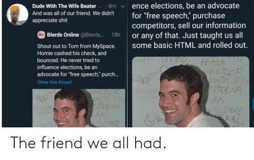 "For Free: ence elections, be an advocate  for ""free speech,"" purchase  competitors, sell our information  or any of that. Just taught us all  some basic HTML and rolled out.  Dude With The Wife Beater ..  · 8m  And was all of our friend. We didn't  appreciate shit  Bo Blerds Online @Blerds.  18h  Shout out to Tom from MySpace.  Homie cashed his check, and  bounced. He never tried to  BEACH  ECDOF  3onTHOF  SDENA  influence elections, be an  advocate for ""free speech,"" purch..  Show this thread  SonTH  shENA  AX  IL SHRE  WILSHRE  RAL The friend we all had."