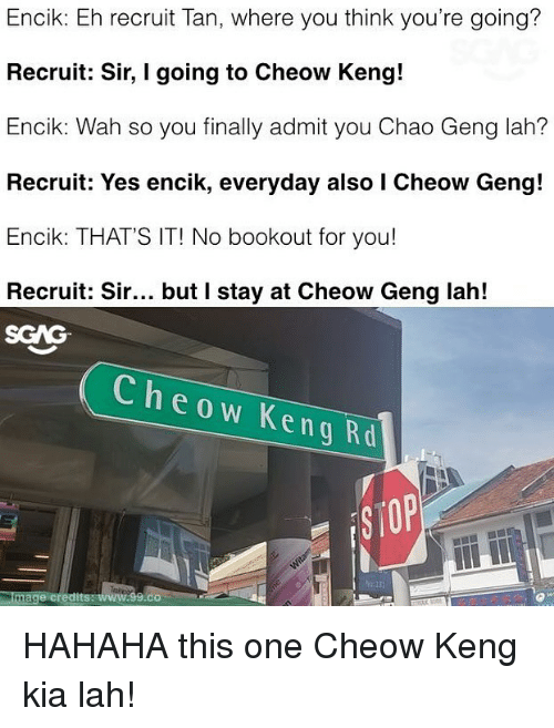 Kenge: Encik: Eh recruit Tan, where you think you're going?  Recruit: Sir, I going to Cheow Keng!  Encik: Wah so you finally admit you Chao Geng lah?  Recruit: Yes encik, everyday also I Cheow Geng!  Encik: THAT'S IT! No bookout for you!  Recruit: Sir... but I stay at Cheow Geng lah!  SGAG  Cheow Keng Rd  e credits  .co HAHAHA this one Cheow Keng kia lah!
