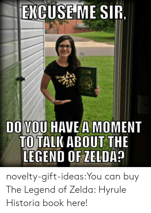 the legend of zelda: ENCUSEME SIR.  DO VOU HAVE A MOMENT  TO TALK ABOUT THE  LEGEND OF ZELDA novelty-gift-ideas:You can buy The Legend of Zelda: Hyrule Historia book here!