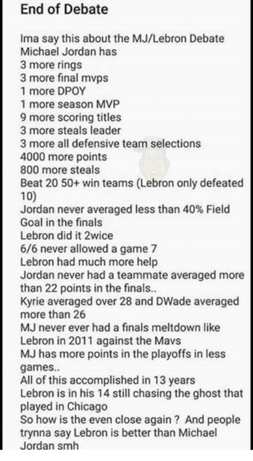 Dpoy: End of Debate  Ima say this about the MJ/Lebron Debate  Michael Jordan has  3 more rings  3 more final mvps  1 more DPOY  1 more season MVP  9 more scoring titles  3 more steals leader  3 more all defensive team selections  4000 more points  800 more steals  Beat 20 50+ win teams (Lebron only defeated  100  Jordan never averaged less than 40% Field  Goal in the finals  Lebron did it 2wice  6/6 never allowed a game 7  Lebron had much more help  Jordan never had a teammate averaged more  than 22 points in the finals..  Kyrie averaged over 28 and DWade averaged  more than 26  MJ never ever had a finals meltdown like  Lebron in 2011 against the Mavs  MJ has more points in the playoffs in less  games.  All of this accomplished in 13 years  Lebron is in his 14 still chasing the ghost that  played in Chicago  So how is the even close again? And people  trynna say Lebron is better than Michael  Jordan smh