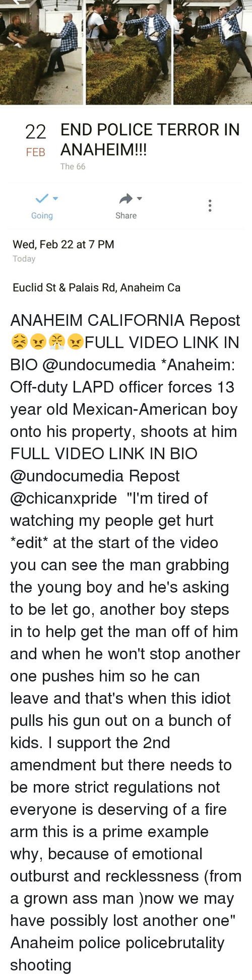 """anaheim ca: END POLICE TERROR IN  FEB  ANAHEIM!!!  The 66  Going  Share  Wed, Feb 22 at 7 PM  Today  Euclid St & Palais Rd, Anaheim Ca ANAHEIM CALIFORNIA Repost 😣😠😤😠FULL VIDEO LINK IN BIO @undocumedia *Anaheim: Off-duty LAPD officer forces 13 year old Mexican-American boy onto his property, shoots at him FULL VIDEO LINK IN BIO @undocumedia Repost @chicanxpride ・・・ """"I'm tired of watching my people get hurt *edit* at the start of the video you can see the man grabbing the young boy and he's asking to be let go, another boy steps in to help get the man off of him and when he won't stop another one pushes him so he can leave and that's when this idiot pulls his gun out on a bunch of kids. I support the 2nd amendment but there needs to be more strict regulations not everyone is deserving of a fire arm this is a prime example why, because of emotional outburst and recklessness (from a grown ass man )now we may have possibly lost another one"""" Anaheim police policebrutality shooting"""