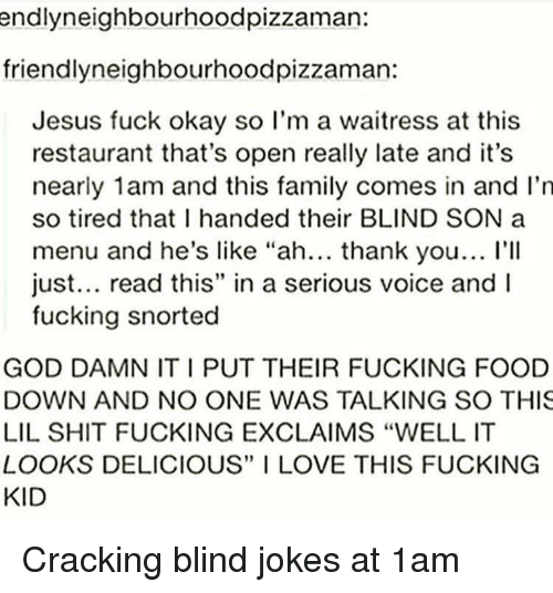 """God Damn It: endlyneighbourhoodpizzaman:  friendlyneighbourhoodpizzaman:  Jesus fuck okay so l'm a waitress at this  restaurant that's open really late and it's  nearly 1am and this family comes in and I'n  so tired that I handed their BLIND SON a  menu and he's like """"ah... thank you... l'II  just... read this"""" in a serious voice and  fucking snorted  GOD DAMN IT I PUT THEIR FUCKING FOOD  DOWN AND NO ONE WAS TALKING SO THIS  LIL SHIT FUCKING EXCLAIMS """"WELL IT  LOOKS DELICIOUS"""" I LOVE THIS FUCKING  KID Cracking blind jokes at 1am"""