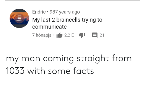 Communicate: Endric • 987 years ago  My last 2 braincells trying to  IMDRO  communicate  7 hónapja • I6 2,2 E  E 21  II my man coming straight from 1033 with some facts