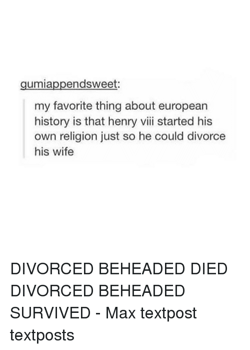 survivalism: endsweet:  umia  my favorite thing about european  history is that henry viii started his  own religion just so he could divorce  his wife DIVORCED BEHEADED DIED DIVORCED BEHEADED SURVIVED - Max textpost textposts