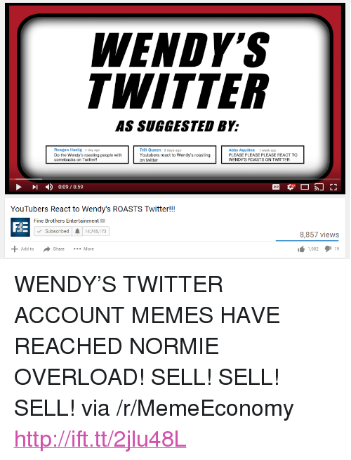 "Fine Brothers, Memes, and Twitter: ENDY  WITTER  AS SUGGESTED BY:  Trill Queen 3 days ago  Youtubers react to Wendy's roasting  on twitter  Reagan Huslig 1 day ago  Do the Wendy's roasting people with  comebacks on Twitter!!  Abby Aquilina 1 week ago  PLEASE PLEASE PLEASE REACT TO  WENDY'S ROASTS ON TWITTER  - ) 0:09 / 8:59  YouTubers React to Wendy's ROASTS Twitter!!  Fine Brothers Entertainment  BE  Subscribed  14,745,173  8,857 views  1,002タ119  Add to  Share  More <p>WENDY&rsquo;S TWITTER ACCOUNT MEMES HAVE REACHED NORMIE OVERLOAD! SELL! SELL! SELL! via /r/MemeEconomy <a href=""http://ift.tt/2jlu48L"">http://ift.tt/2jlu48L</a></p>"