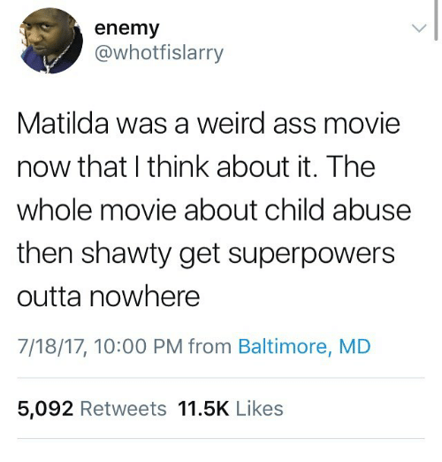 Outta Nowhere: enemy  @whotfislarry  Matilda was a weird ass movie  now that I think about it. The  whole movie about child abuse  then shawty get superpowers  outta nowhere  7/18/17, 10:00 PM from Baltimore, MD  5,092 Retweets 11.5K Likes
