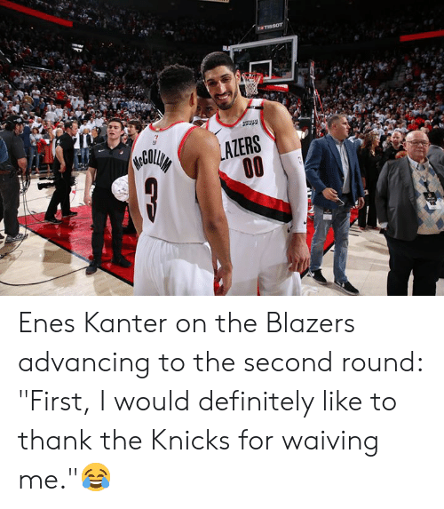 "Definitely, Enes Kanter, and New York Knicks: Enes Kanter on the Blazers advancing to the second round: ""First, I would definitely like to thank the Knicks for waiving me.""😂"