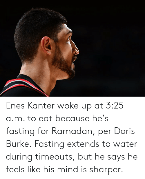 Ramadan: Enes Kanter woke up at 3:25 a.m. to eat because he's fasting for Ramadan, per Doris Burke.  Fasting extends to water during timeouts, but he says he feels like his mind is sharper.