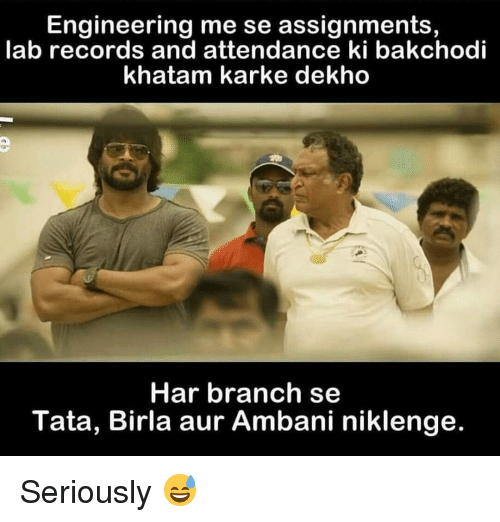 kark: Engineering me se assignments,  lab records and attendance ki bakchodi  khatam karke dekho  Har branch se  Tata, Birla aur Ambani niklenge. Seriously 😅