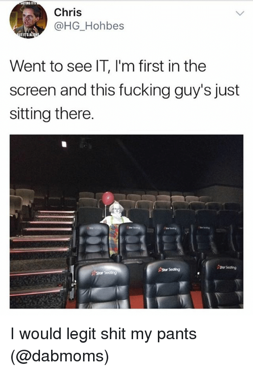 Legitably: ENGIT  Chris  @HG_Hohbes  Went to see IT, l'm first in the  screen and this fucking guy's just  sitting there.  Shor Seating  AStor Seating I would legit shit my pants (@dabmoms)