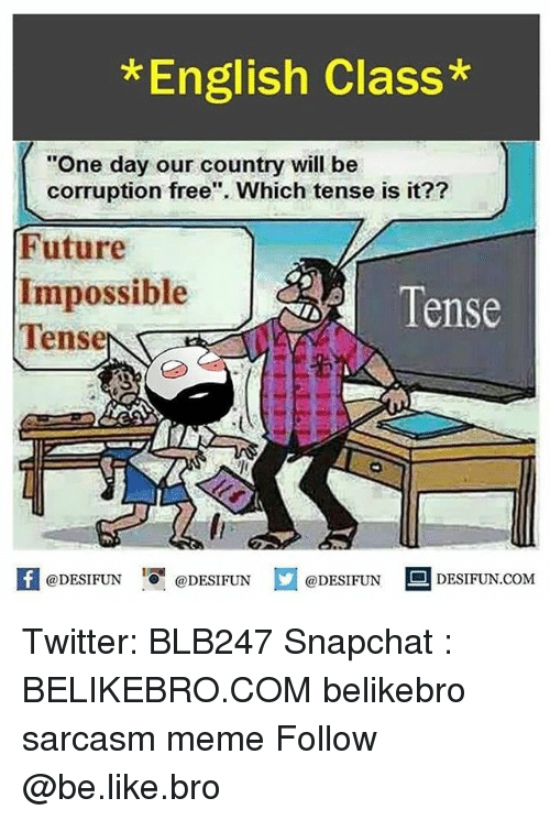"Be Like, Future, and Meme: * English Class*  ""One day our country will be  corruption free"". Which tense is it??  Future  Impossible  Tense  Tense  密  困@DESIFUN igi @DESIFUN @DESIFUN DESIFUN.COM Twitter: BLB247 Snapchat : BELIKEBRO.COM belikebro sarcasm meme Follow @be.like.bro"