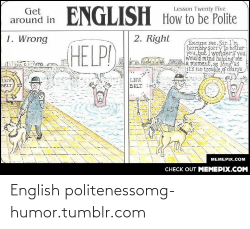 No Trouble: ENGLISH How to be Polite  Lesson Twenty Five  Get  around in  2. Right  1. Wrong  Excuse me.Sir.l'm  terribly Sorry to bother  you, but I wonderif you  Would mind helping me  a moment, as l6ng  it's no trouble,of cburse  HELP!  LIFE  BELT : S  LIFE  BELT  МЕМЕРIХ.СOм  CНECK OUT MЕМЕРIХ.COМ  HI: English politenessomg-humor.tumblr.com