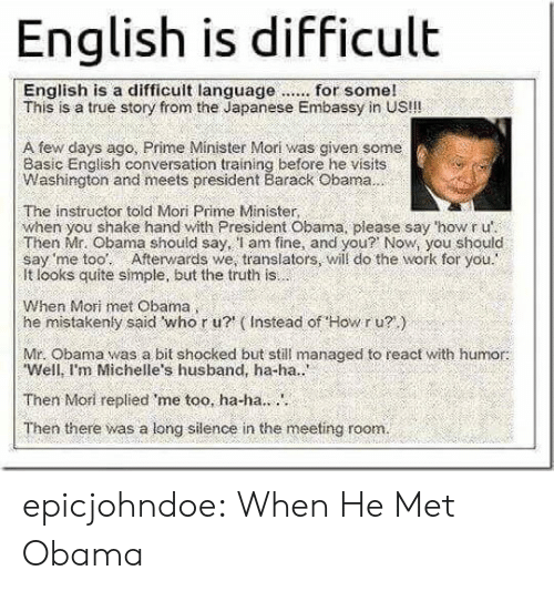 mistakenly: English is difficult  This is a true story from the Japanese Embassy in US!!!  A few days ago, Prime Minister Mori was given some  Basic English conversation training before he visits  Washington and meets president Barack Obama  The instructor told Mori Prime Minister,  when you shake hand with President Obama, please say 'how r u'  Then Mr. Obama should say, l am fine, and you? Now, you should  say 'me too: Afterwards we, translators, will do the work for you.  It looks quite simple, but the truth is  When Mori met Obama  he mistakenly said who r u? (Instead of Howr u?)  Mr. Obama was a bit shocked but still managed to react with humor:  Well, I'm Michelle's husband, ha-ha..  Then Mori replied me too, ha-ha..  Then there was a long silence in the meeting room. epicjohndoe:  When He Met Obama