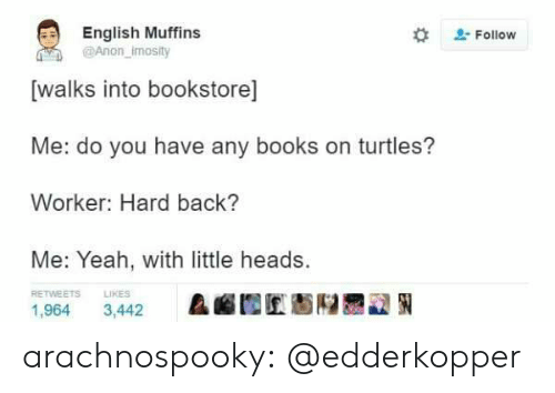 muffins: English Muffins  @Anon imosity  #  . Follow  [walks into bookstore]  Me: do you have any books on turtles?  Worker: Hard back?  Me: Yeah, with little heads.  RETWEETS  LIKES  &幄囿匠魁陉륜교狪  1,964 3,442 arachnospooky:  @edderkopper