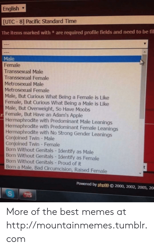 Apple, Bad, and Memes: English  [UTC-8] Pacific Standard Time  are required profile fields and need to be fil  The items marked with  Male  Female  Transsexual Male  Transsexual Female  Metrosexual Male  Metrosexual Female  Male, But Curious What Being a Female is Like  Female, But Curious What Being a Male is Like  Male, But Overweight, So Have Moobs  Female, But Have an Adam's Apple  Hermaphrodite with Predominant Male Leanings  Hermaphrodite with Predominant Female Leanings  Hermaphrodite with No Strong Gender Leanings  Conjoined Twin - Male  Conjoined Twin - Female  Born Without Genitals - Identify as Male  Born Without Genitals - Identify as Female  Born Without Genitals - Proud of it  Born a Male, Bad Circumcision, Raised Female  Powered by phpBB  2000, 2002, 2005, 20  S More of the best memes at http://mountainmemes.tumblr.com