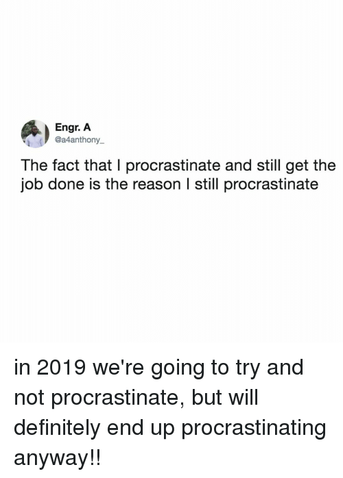 Will Definitely: Engr. A  @a4anthony_  The fact that I procrastinate and still get the  job done is the reason l still procrastinate in 2019 we're going to try and not procrastinate, but will definitely end up procrastinating anyway!!