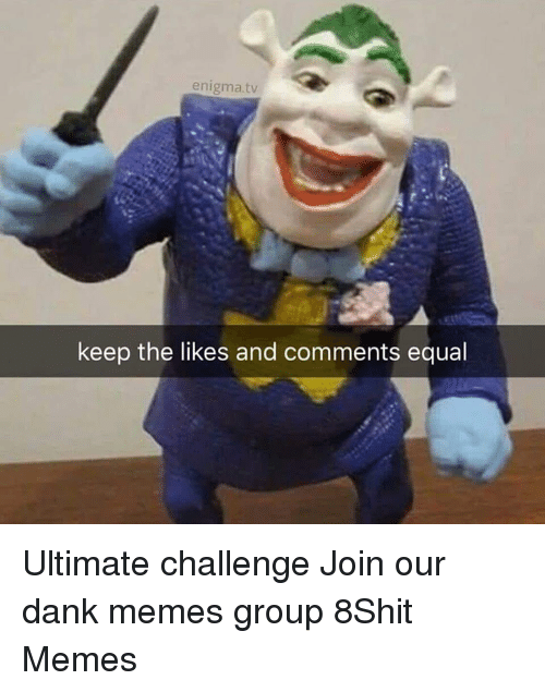 enigma: enigma.tv  keep the likes and comments equal Ultimate challenge  Join our dank memes group 8Shit Memes