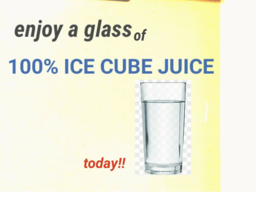 Ice Cube: enjoy a glass of  100% ICE CUBE JUICE  today!!