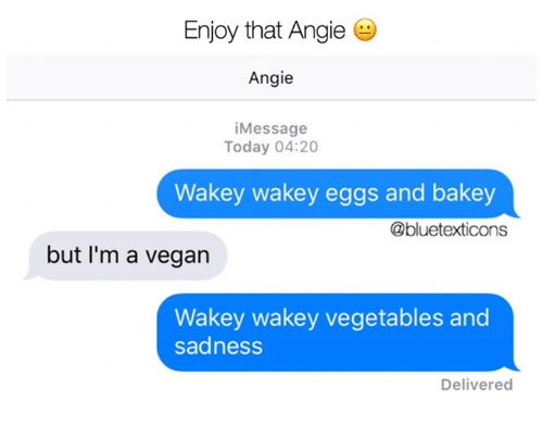 Im A Vegan: Enjoy that Angie  Angie  iMessage  Today 04:20  Wakey wakey eggs and bakey  @bluetexticons  but I'm a vegan  Wakey wakey vegetables and  sadness  Delivered