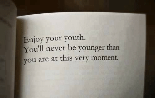 Never, Youth, and Moment: Enjoy your youth  You'll never be younger than  you are at this very moment.