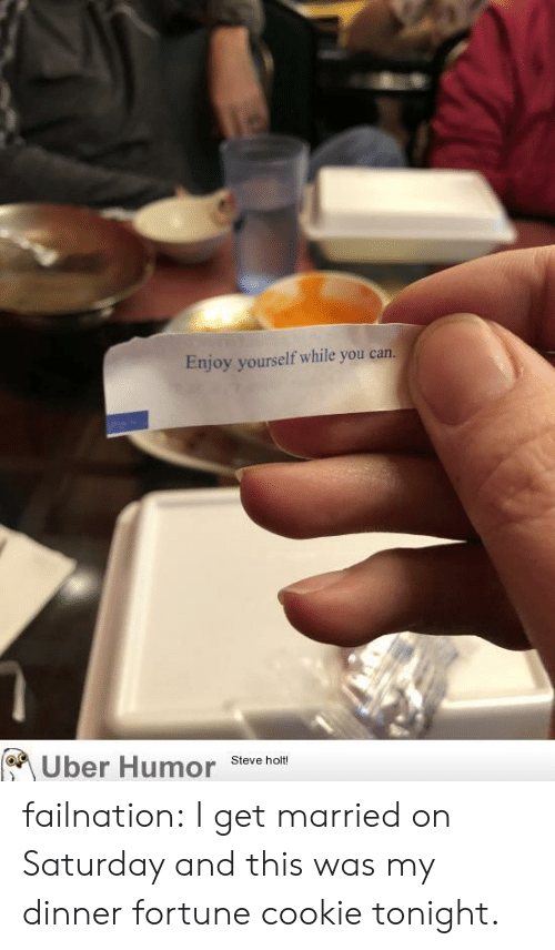 My Dinner: Enjoy yourself while you can.  Uber Humor steve ho failnation:  I get married on Saturday and this was my dinner fortune cookie tonight.