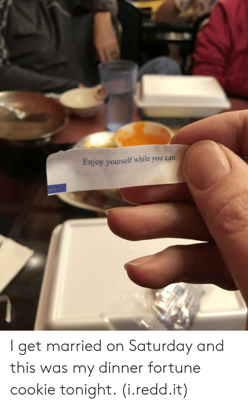 My Dinner: Enjoy yourself while you carn. I get married on Saturday and this was my dinner fortune cookie tonight. (i.redd.it)