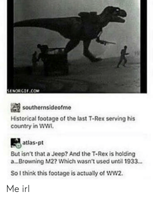 browning: ENORG.COM  southernsideofme  Historical footage of the last T-Rex serving his  country in WW  atlas-pt  But isn't that a Jeep? And the T-Rex is holding  a... Browning M2? Which wasn't used until 1933..  So I think this footage is actually of wW2. Me irl