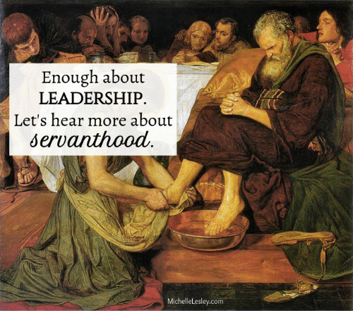Leadership: Enough about  LEADERSHIP.  Let's hear more about  servanthood  MichelleLesley.com