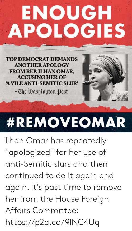 "Do It Again, House, and Time: ENOUGH  APOLOGIES  TOP DEMOCRAT DEMANDS  ANOTHER APOLOGY  FROM REP. ILHAN OMAR,  ACCUSING HER OF  A VILE ANTI-SEMITIC SLUR'  -Che Washington ㅕJost  Ilhan Omar has repeatedly ""apologized"" for her use of anti-Semitic slurs and then continued to do it again and again.   It's past time to remove her from the House Foreign Affairs Committee: https://p2a.co/9lNC4Uq"